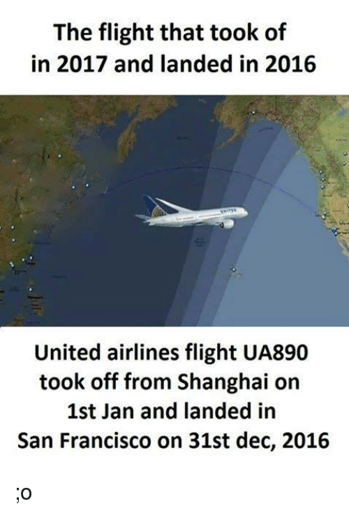 united airline: The flight that took of  in 2017 and landed in 2016  United airlines flight UA890  took off from Shanghai on  1st Jan and landed in  San Francisco on 31st dec, 2016 ;o