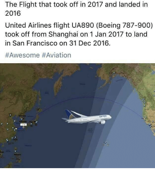 united airline: The Flight that took off in 2017 and landed in  2016  United Airlines flight UA890 (Boeing 787-900)  took off from Shanghai on 1 Jan 2017 to land  in San Francisco on 31 Dec 2016
