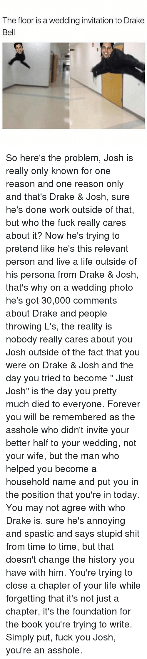 "Drake Bell: The floor is a wedding invitation to Drake  Bell So here's the problem, Josh is really only known for one reason and one reason only and that's Drake & Josh, sure he's done work outside of that, but who the fuck really cares about it? Now he's trying to pretend like he's this relevant person and live a life outside of his persona from Drake & Josh, that's why on a wedding photo he's got 30,000 comments about Drake and people throwing L's, the reality is nobody really cares about you Josh outside of the fact that you were on Drake & Josh and the day you tried to become "" Just Josh"" is the day you pretty much died to everyone. Forever you will be remembered as the asshole who didn't invite your better half to your wedding, not your wife, but the man who helped you become a household name and put you in the position that you're in today. You may not agree with who Drake is, sure he's annoying and spastic and says stupid shit from time to time, but that doesn't change the history you have with him. You're trying to close a chapter of your life while forgetting that it's not just a chapter, it's the foundation for the book you're trying to write. Simply put, fuck you Josh, you're an asshole."