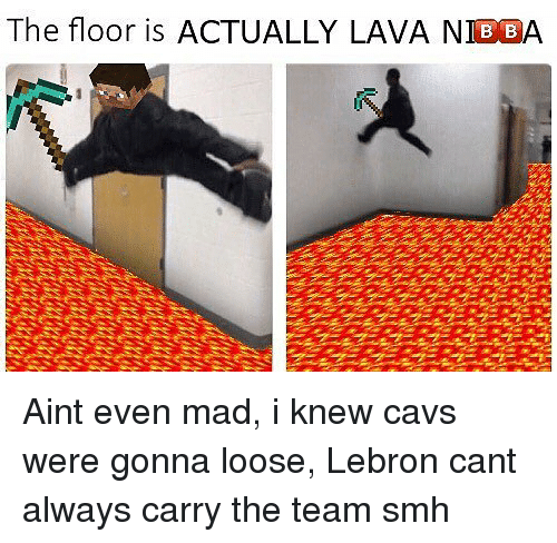 Aint Even Mad: The floor is ACTUALLY LAVA BBA Aint even mad, i knew cavs were gonna loose, Lebron cant always carry the team smh
