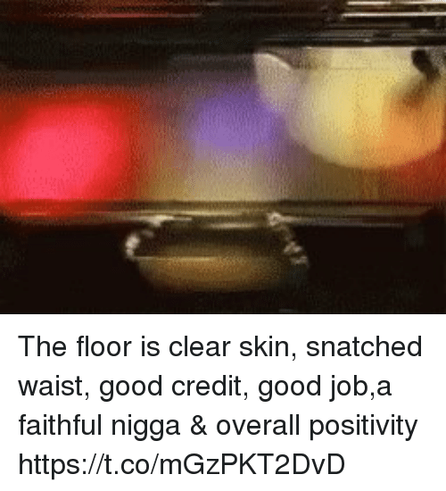 Good, Snatched, and Job: The floor is clear skin, snatched waist, good credit, good job,a faithful nigga & overall positivity https://t.co/mGzPKT2DvD