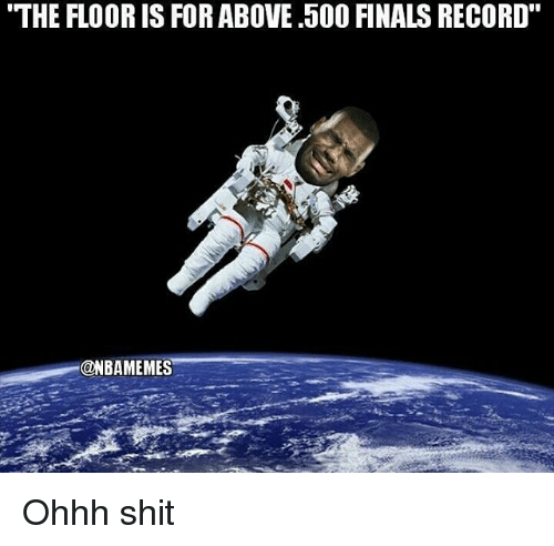"Finals, Nba, and Shit: THE FLOOR IS FOR ABOVE .50O FINALS RECORD""  @NBAMEMES Ohhh shit"