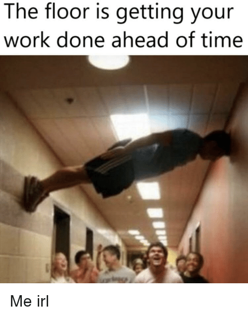 The Floor Is: The floor is getting your  work done ahead of time Me irl