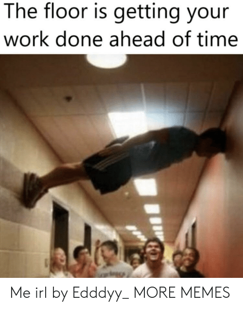 The Floor Is: The floor is getting your  work done ahead of time Me irl by Edddyy_ MORE MEMES