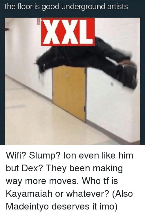 slumped: the floor is good underground artists  XXL Wifi? Slump? Ion even like him but Dex? They been making way more moves. Who tf is Kayamaiah or whatever? (Also Madeintyo deserves it imo)