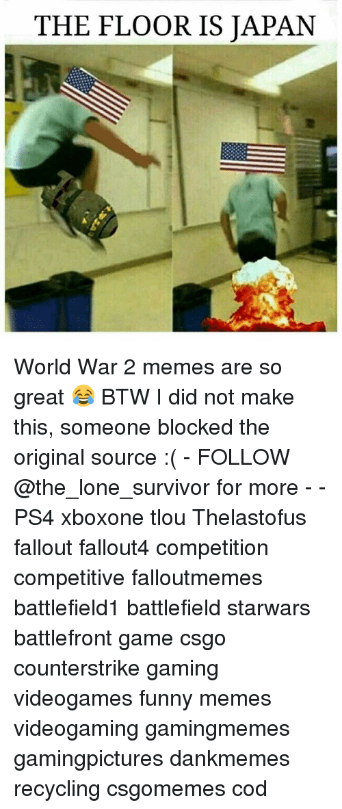 World War 2 Memes: THE FLOOR IS JAPAN World War 2 memes are so great 😂 BTW I did not make this, someone blocked the original source :( - FOLLOW @the_lone_survivor for more - - PS4 xboxone tlou Thelastofus fallout fallout4 competition competitive falloutmemes battlefield1 battlefield starwars battlefront game csgo counterstrike gaming videogames funny memes videogaming gamingmemes gamingpictures dankmemes recycling csgomemes cod