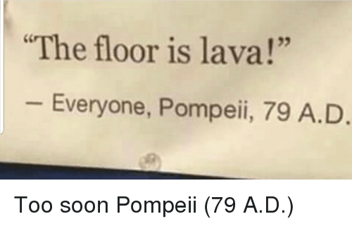 "The Floor Is: The floor is lava!""  25  Everyone, Pompeii, 79 A.D Too soon Pompeii (79 A.D.)"