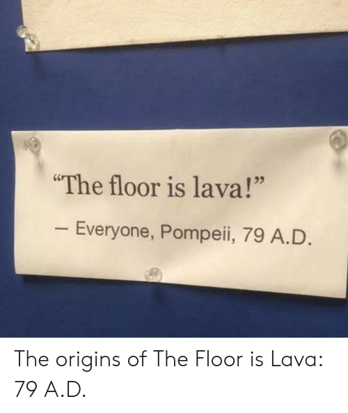 "The Floor Is: The floor is lava!""  Everyone, Pompeii, 79 A.D The origins of The Floor is Lava: 79 A.D."