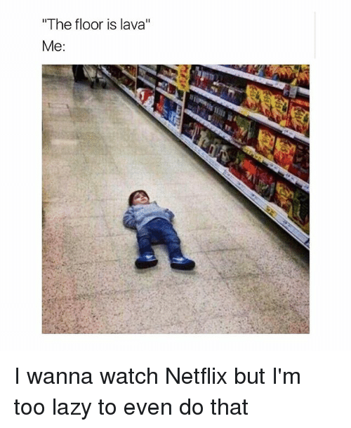"""Lazy, Netflix, and Watch: """"The floor is lava""""  Me I wanna watch Netflix but I'm too lazy to even do that"""
