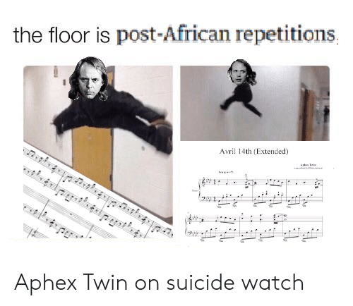 On Suicide Watch: the floor is post-African repetitions  Avril 14th (Extended)  Tai  mc Aphex Twin on suicide watch