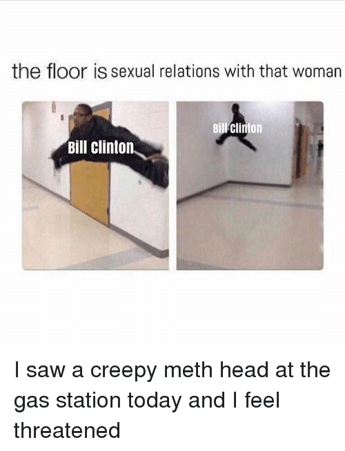 Bill Clinton, Creepy, and Head: the floor is sexual relations with that woman  Bill Clinton  Bill Clinton I saw a creepy meth head at the gas station today and I feel threatened