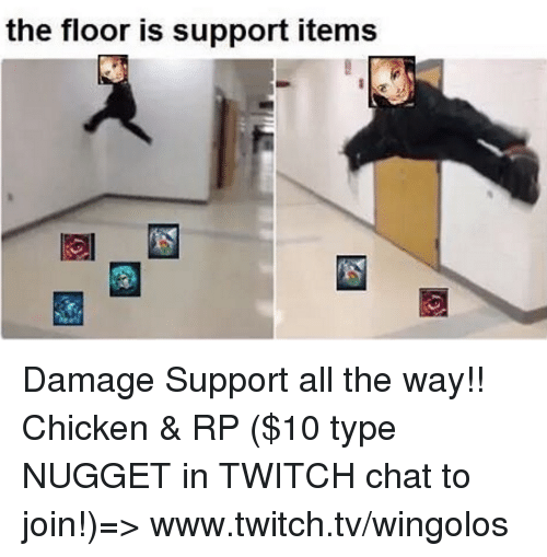 Twitch Chat: the floor is support items Damage Support all the way!!  Chicken & RP ($10 type NUGGET in TWITCH chat to join!)=> www.twitch.tv/wingolos