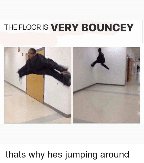 Memes, 🤖, and Why: THE FLOOR IS VERY BOUNCEY thats why hes jumping around
