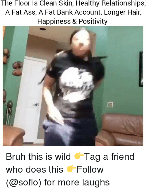 Ass, Bruh, and Fat Ass: The Floor ls Clean Skin, Healthy Relationships,  A Fat Ass, A Fat Bank Account, Longer Hair,  Happiness & Positivity Bruh this is wild 👉Tag a friend who does this 👉Follow (@soflo) for more laughs