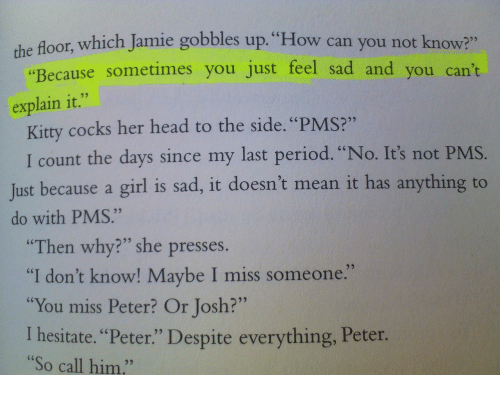 "to-the-side: the floor, which Jamie gobbles up. ""How can you not know?""  ""Because sometimes you just feel sad and you can't  explain it.""  Kitty cocks her head to the side. ""PMS?""  I count the days since my last period. ""No. It's n  ot PMS.  Just because a girl is sad, it doesn't mean it has anythin  do with PMS.""  Then why?"" she presses.  ""I don't know! Maybe I miss someone.  ""You miss Peter? Or Josh?""  I hesitate. ""Peter."" Despite everything, Peter.  ""So call him.""  92"