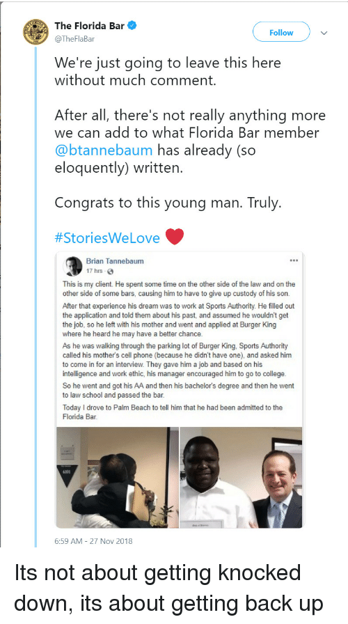 work ethic: The Florida Bar  @TheFlaBar  Follow  We're just going to leave this here  without much comment  After all, there's not really anything more  we can add to what Florida Bar member  @btannebaum has already (so  eloquently) written  Congrats to this young man. Truly  #StoriesWe Love  Brian Tannebaum  17 hrs  This is my client. He spent some time on the other side of the law and on the  other side of some bars, causing him to have to give up custody of his son.  After that experience his dream was to work at Sports Authority. He filled out  the application and told them about his past, and assumed he wouldn't get  the job, so he left with his mother and went and applied at Burger King  where he heard he may have a better chance  As he was walking through the parking lot of Burger King, Sports Authority  called his mother's cell phone (because he didn't have one), and asked him  to come in for an interview. They gave him a job and based on his  intelligence and work ethic, his manager encouraged him to go to college  So he went and got his AA and then his bachelor's degree and then he went  to law school and passed the bar  Today I drove to Palm Beach to tell him that he had been admitted to the  Florida Bar  6101  6:59 AM-27 Nov 2018 Its not about getting knocked down, its about getting back up