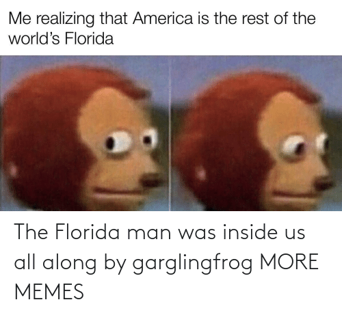 Florida Man: The Florida man was inside us all along by garglingfrog MORE MEMES