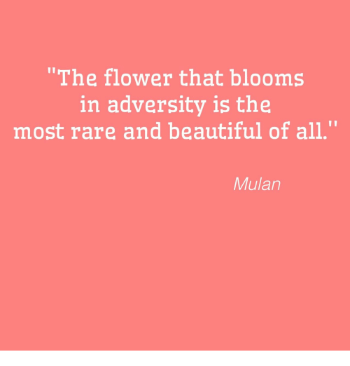"Mulan: ""The flower that blooms  in adversity is the  most rare and beautiful of all.""  Mulan"