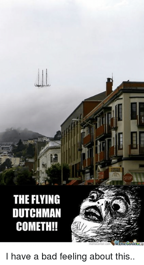 Meme Center Com: THE FLYING  DUTCHMAN  COMETH!  CHECKS  STOP  meme center.com I have a bad feeling about this..