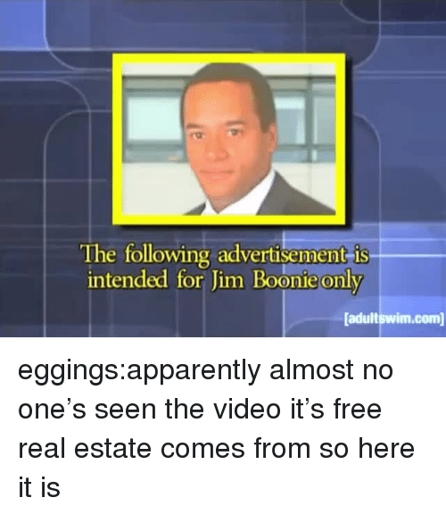 Free Real Estate: The following advertisement is  intended for Jim Boonie only  adultswim.com eggings:apparently almost no one's seen the video it's free real estate comes from so here it is