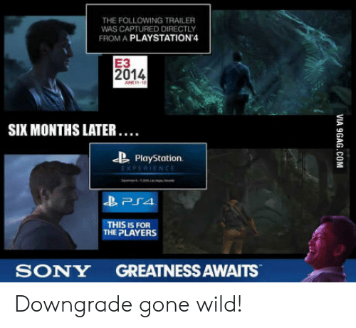 gone wild: THE FOLLOWING TRAILER  WAS CAPTURED DIRECTLY  FROM A PLAYSTATION 4  E3  2014  SIX MONTHS LATER. …  PlayStation  Pra  THIS IS FOR  E PLAYERS  SONY GREATNESS AWAITS Downgrade gone wild!