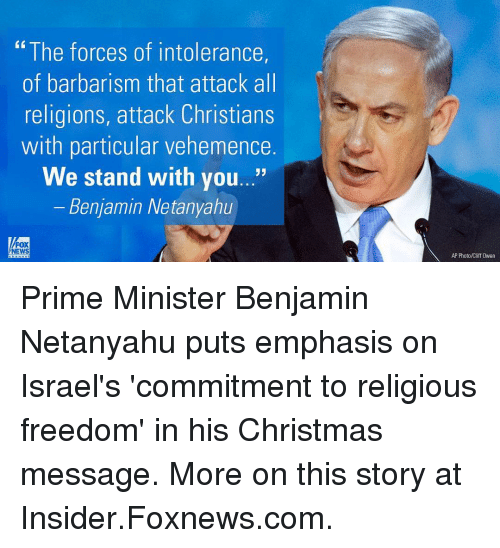 "Memes, Fox News, and Foxnews: ""The forces of intolerance,  of barbarism that attack all  religions, attack Christians  with particular vehemence  We stand with you...""  Benjamin Netanyahu  FOX  NEWS  AP Photo/Cliff 0wen Prime Minister Benjamin Netanyahu puts emphasis on Israel's 'commitment to religious freedom' in his Christmas message. More on this story at Insider.Foxnews.com."
