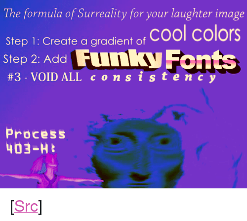 """Reddit, Cool, and Image: The formula of Surreality for your laughter image  Step 1: Create a gradient o, Cool colors  Step 2: Add Funky Fonts  #3. VOID ALL c o n s i s te  Process  403-H <p>[<a href=""""https://www.reddit.com/r/surrealmemes/comments/7xa2ro/n_o_c_o_n_s_i_s_t_e_n_c_y_p_l_e_a_s_e/"""">Src</a>]</p>"""