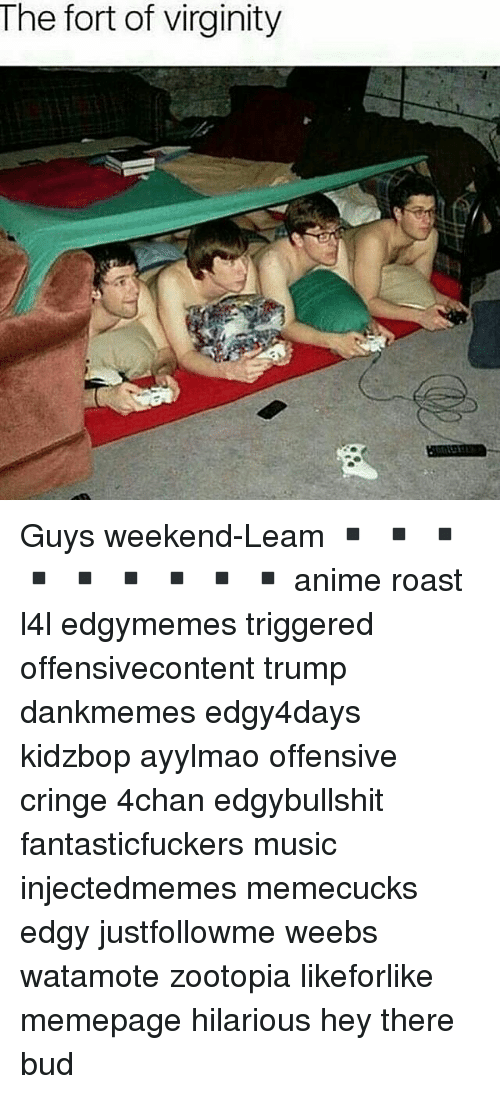 4chan, Anime, and Memes: The fort of virginity Guys weekend-Leam ▪️ ▪️ ▪️ ▪️ ▪️ ▪️ ▪️ ▪️ ▪️ anime roast l4l edgymemes triggered offensivecontent trump dankmemes edgy4days kidzbop ayylmao offensive cringe 4chan edgybullshit fantasticfuckers music injectedmemes memecucks edgy justfollowme weebs watamote zootopia likeforlike memepage hilarious hey there bud