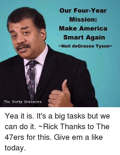 Memes, Neil deGrasse Tyson, and 🤖: The Forty Seven ors  our Four-Year  Mission:  Make America  Smart Again  Neil deGrasse Tyson Yea it is. It's a big tasks but we can do it. ~Rick  Thanks to The 47ers for this. Give em a like today.