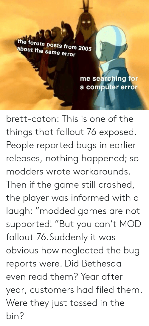 """Fallout: the forum posts from 2005  bout the same error  me searching for  a computer error brett-caton:  This is one of the things that fallout 76 exposed. People reported bugs in earlier releases, nothing happened; so modders wrote workarounds. Then if the game still crashed, the player was informed with a laugh: """"modded games are not supported! """"But you can't MOD fallout 76.Suddenly it was obvious how neglected the bug reports were. Did Bethesda even read them? Year after year, customers had filed them. Were they just tossed in the bin?"""
