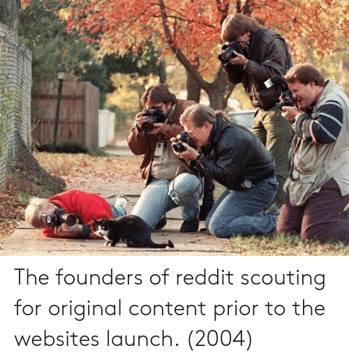 scouting: The founders of reddit scouting for original content prior to the websites launch. (2004)