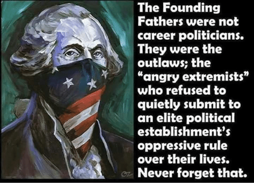 "Memes, Angry, and Never: The Founding  Fathers were not  career politicians.  They were the  outlaws; the  ""angry extremists  who refused to  quietly submit to  an elite political  establishment's  oppressive rule  over their lives.  Never forget that."