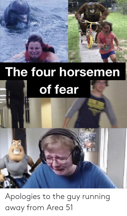 Guy Running Away: The four horsemen  of fear Apologies to the guy running away from Area 51