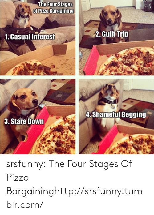 pizza: The Four Stages  of Pizza Bargaining  2. Guilt Trip  1. Casual Interest  4. Shameful Begging  3. Stare Down srsfunny:  The Four Stages Of Pizza Bargaininghttp://srsfunny.tumblr.com/