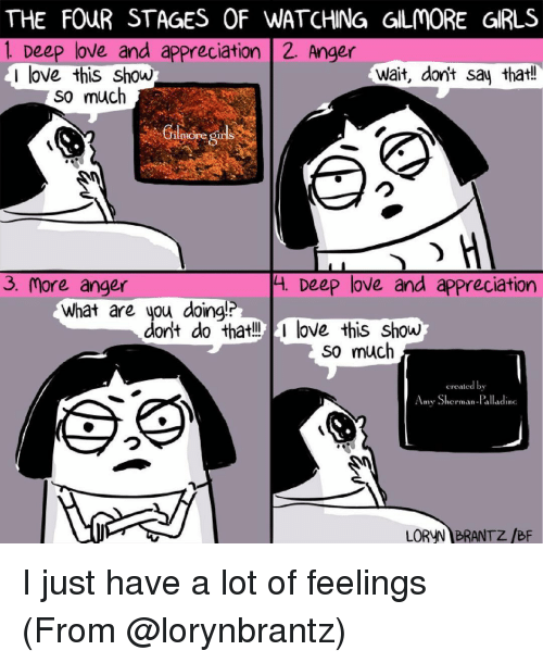 Shermanator: THE FOUR STAGES OF WATCHING GLMORE GRLS  1 Deep love and appreciation 2. Anger  I love this show  Wait, dont say that!  so much  H  3. More anger  4. Deep love and appreciation  What are you doing!?  dont do that!! love this Show  so much  created by  Amy Sherman-Palladinc  LORUN BRANTZ /BF I just have a lot of feelings (From @lorynbrantz)
