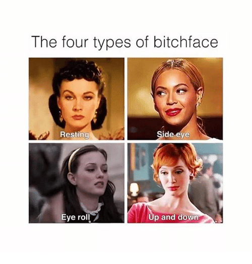 Girl Memes, Eye, and Down: The four types of bitchface  Resting  de eye  Eye roll  Up and down