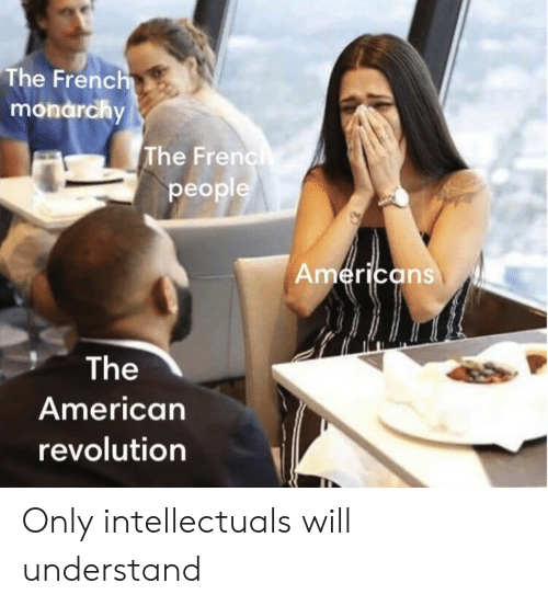 Monarchy: The Frenc  monarchy  The Frenc  people  erica  ns  The  American  revolution Only intellectuals will understand