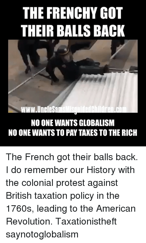 frenchy: THE FRENCHY GOT  THEIR BALLS BACK  www.UneleSa  NO ONE WANTS GLOBALISM  NO ONE WANTS TO PAY TAXES TO THE RICH ‪The French got their balls back. I do remember our History with the colonial protest against British taxation policy in the 1760s, leading to the American Revolution. Taxationistheft saynotoglobalism