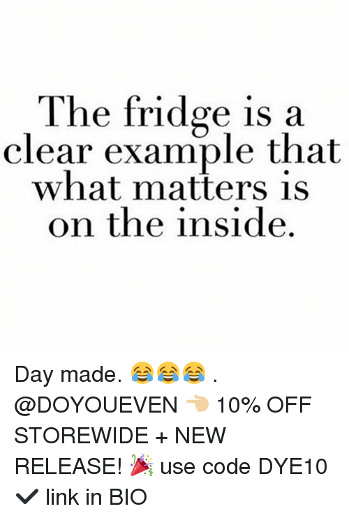 Gym, Link, and New Release: The fridge is a  clear example that  what matters is  on the inside Day made. 😂😂😂 . @DOYOUEVEN 👈🏼 10% OFF STOREWIDE + NEW RELEASE! 🎉 use code DYE10 ✔️ link in BIO