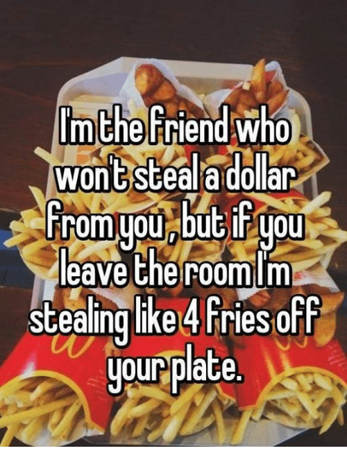 memes: the Friend who  Won GSGeal dollar  from you but you  leave the r00mlm  stealing like 4 Fries off  your plate.