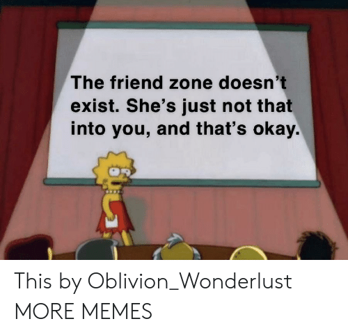 wonderlust: The friend zone doesn't  exist. She's just not that  into you, and that's okay. This by Oblivion_Wonderlust MORE MEMES