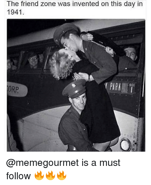 Friend Zoning: The friend zone was invented on this day in  1941  PARK  SEC  ORP @memegourmet is a must follow 🔥🔥🔥