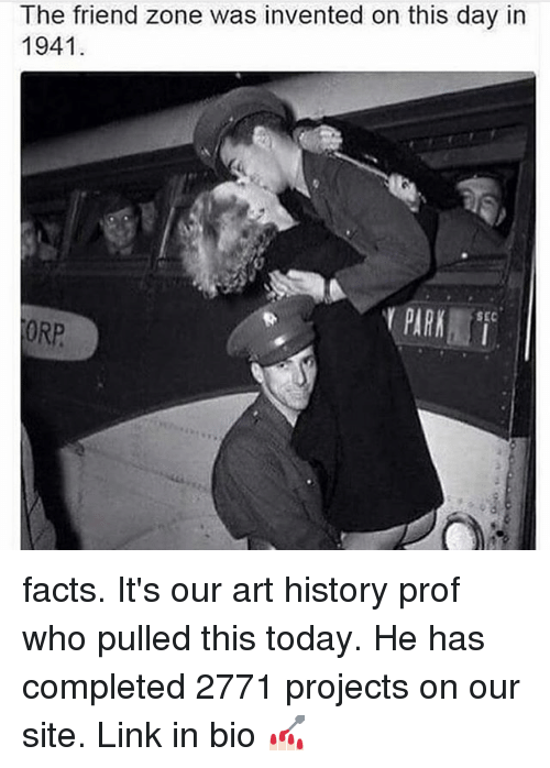 Facts, Memes, and History: The friend zone was invented on this day in  1941  PARK  SEC  ORP facts. It's our art history prof who pulled this today. He has completed 2771 projects on our site. Link in bio 💅🏻
