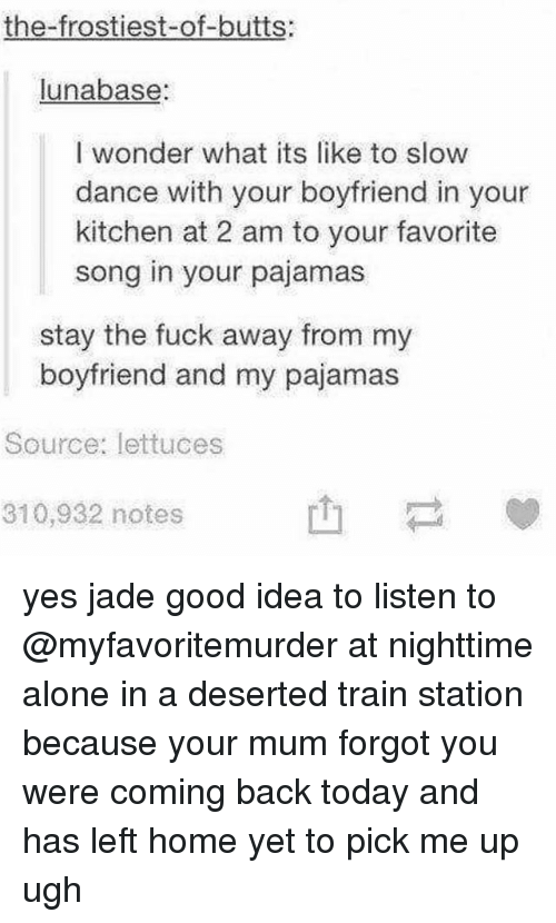 Being Alone, Ironic, and Fuck: the-frostiest-of-butts:  unabase:  I wonder what its like to slow  dance with your boyfriend in your  kitchen at 2 am to your favorite  song in your pajamas  stay the fuck away from my  boyfriend and my pajamas  Source: lettuces  310,932 notes yes jade good idea to listen to @myfavoritemurder at nighttime alone in a deserted train station because your mum forgot you were coming back today and has left home yet to pick me up ugh