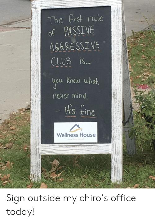 its fine: The frst rule  of PASSIVE  AGGRESSIVE  CLUB iS...  you Know what,  never mind,  - its fine  Wellness House  iving Beer Nrally Sign outside my chiro's office today!