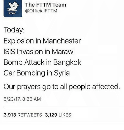 Isis, Memes, and Syria: The FTTM Team  @Official FTTM  FTTM  Today.  Explosion in Manchester  ISIS Invasion in Marawi  Bomb Attack in Bangkok  Car Bombing in Syria  Our prayers go to all people affected.  5/23/17, 8:36 AM  3,913 RETWEETS 3,129 LIKES