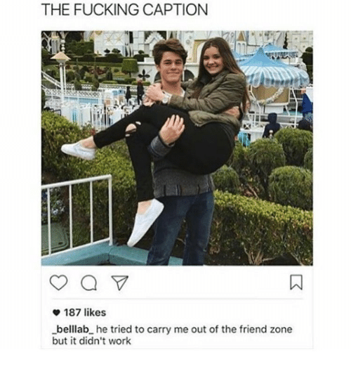 Captioned, Trendy, and Zone: THE FUCKING CAPTION  187 likes  -belllab he tried to carry me out of the friend zone  but it didn't work