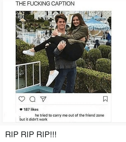 Fucking, Memes, and Work: THE FUCKING CAPTION  187 likes  he tried to carry me out of the friend zone  but it didn't work RIP RIP RIP!!!