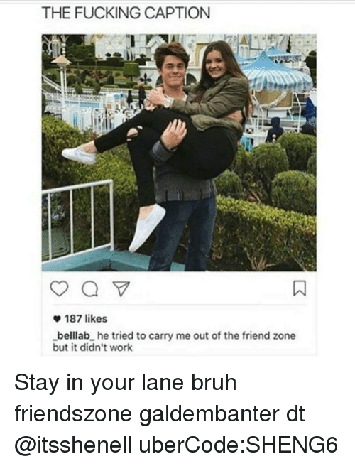 Memes, Captioned, and 🤖: THE FUCKING CAPTION  v 187 likes  _belllab he tried to carry me out of the friend zone  but it didn't work Stay in your lane bruh friendszone galdembanter dt @itsshenell uberCode:SHENG6