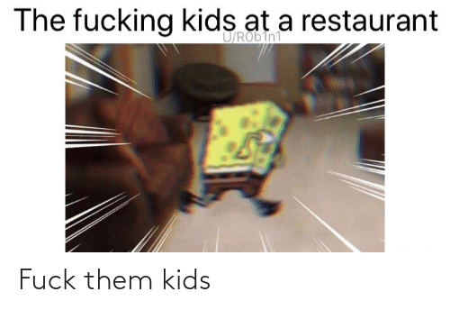 Fucking Kids: The fucking kids at a restaurant  U/RObIn1 Fuck them kids